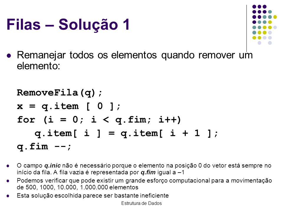 Filas – Solução 1Remanejar todos os elementos quando remover um elemento: RemoveFila(q); x = q.item [ 0 ];